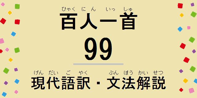 小倉百人一首解説:和歌の現代語訳・古文単語の意味・文法解説・品詞分解-99